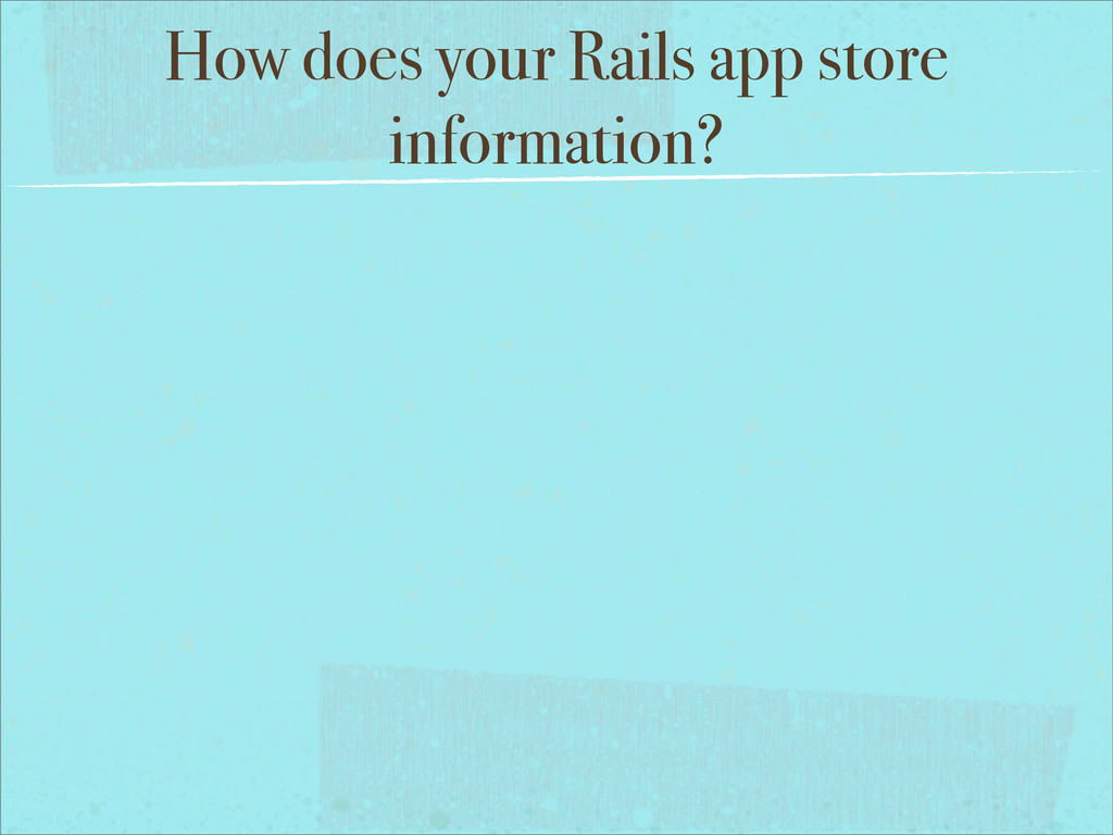 How does your Rails app store information?