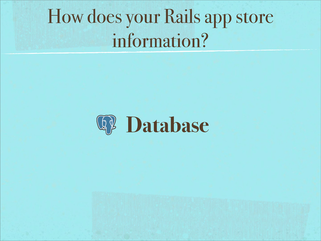 How does your Rails app store information? Data...