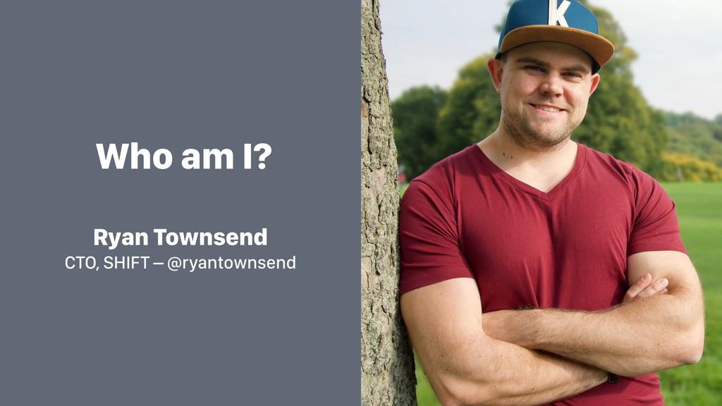 Who am I? Ryan Townsend CTO, SHIFT – @ryantowns...