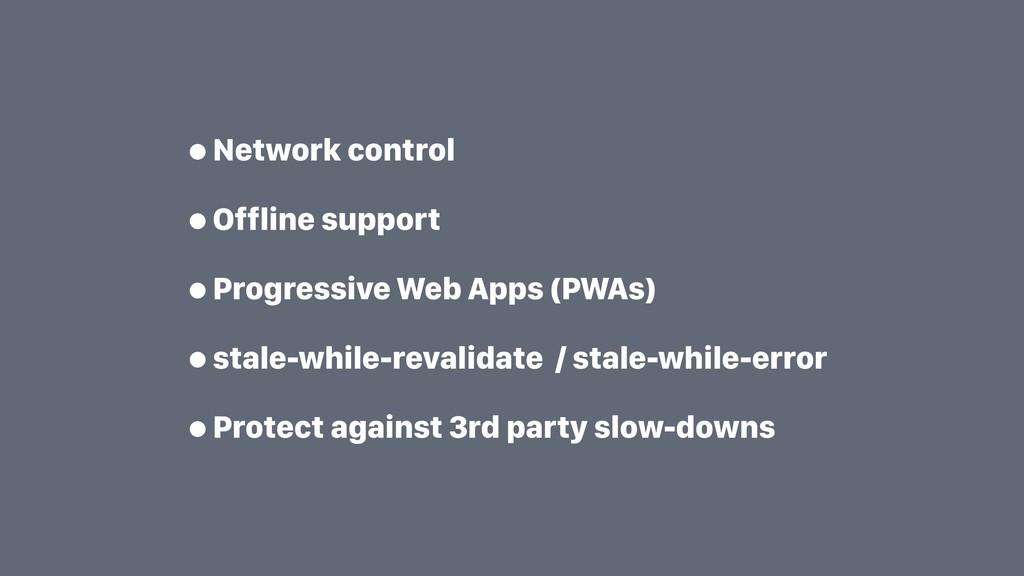 •Network control •Offline support •Progressive ...