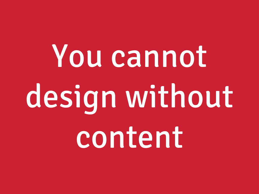 You cannot design without content