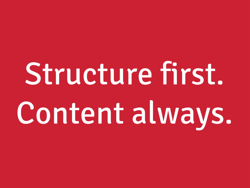 Structure first. Content always.