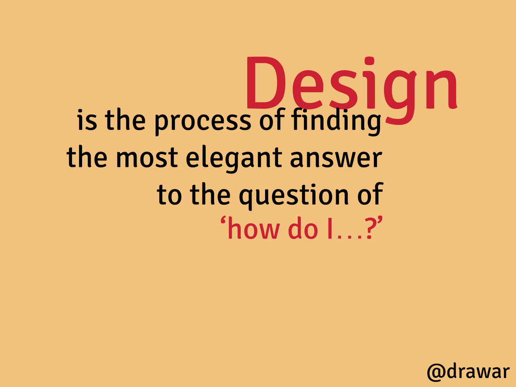Design is the process of finding the most elega...
