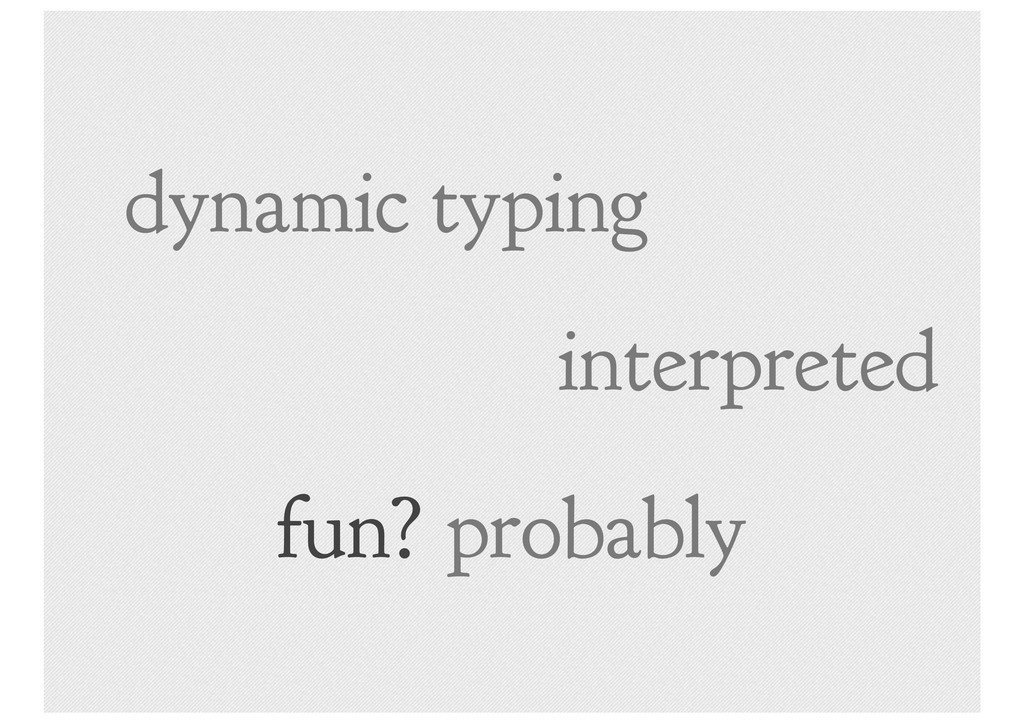 dynamic typing interpreted fun? probably