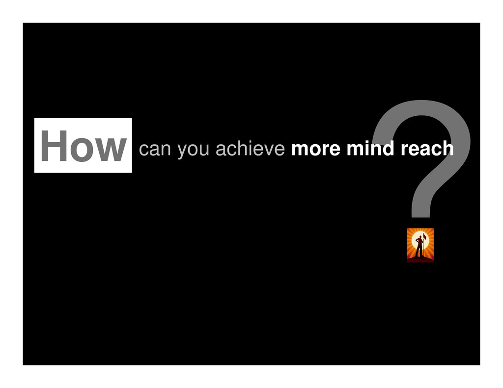How can you achieve more mind reach