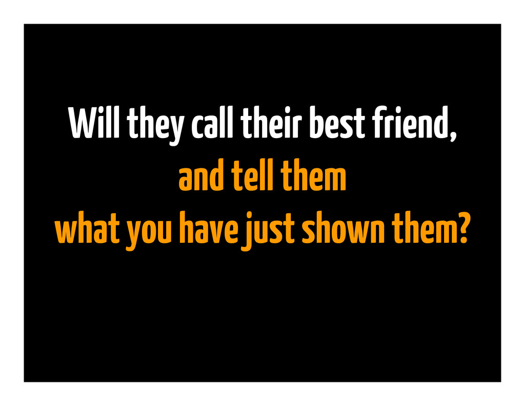Will they call their best friend, and tell them...