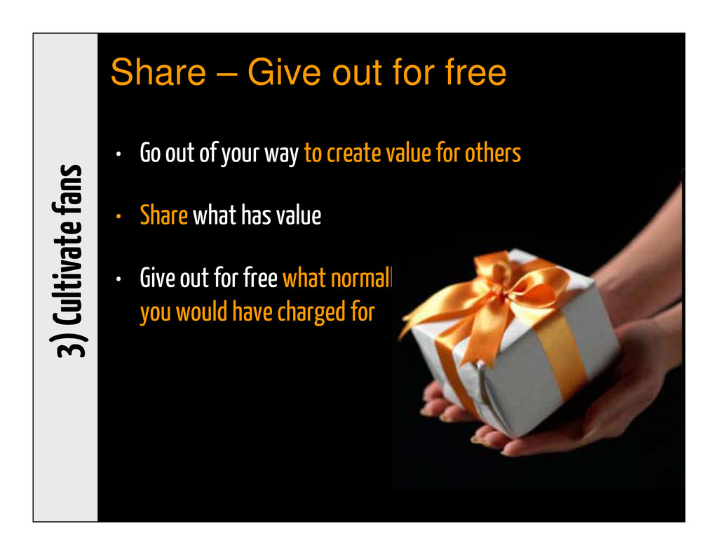 3) Cultivate fans Share – Give out for free • G...