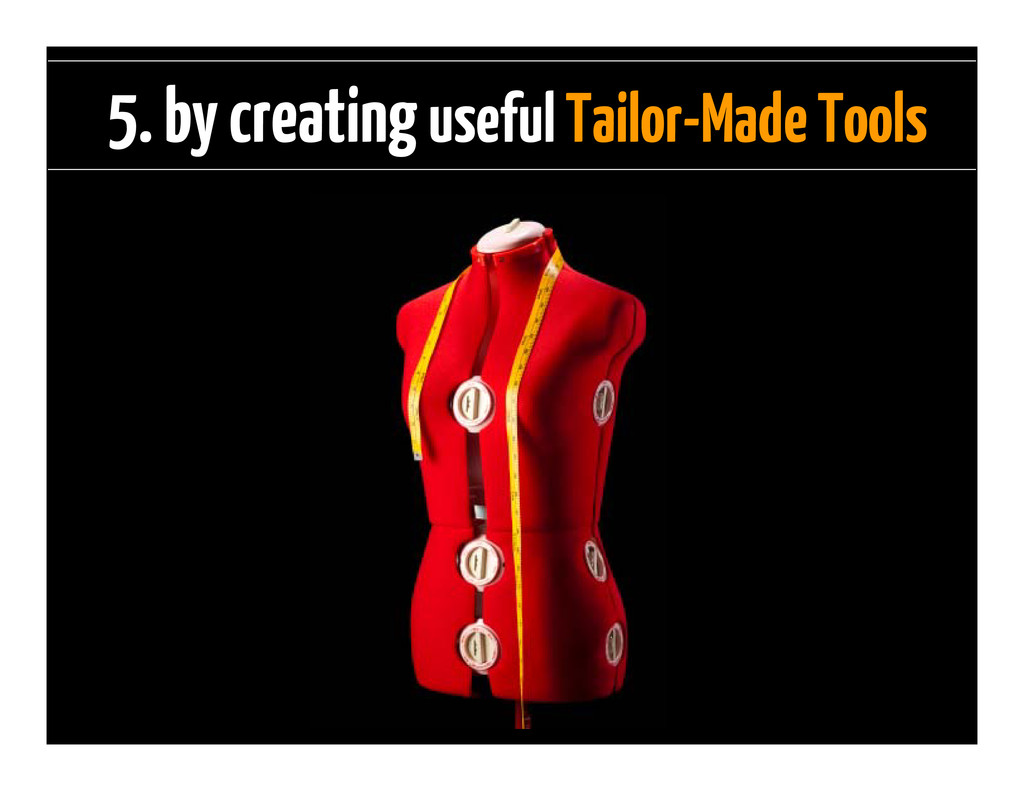 5. by creating useful Tailor-Made Tools