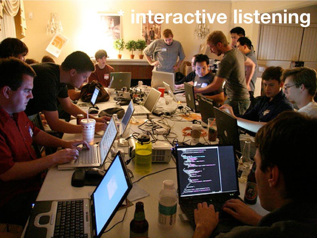 * interactive listening