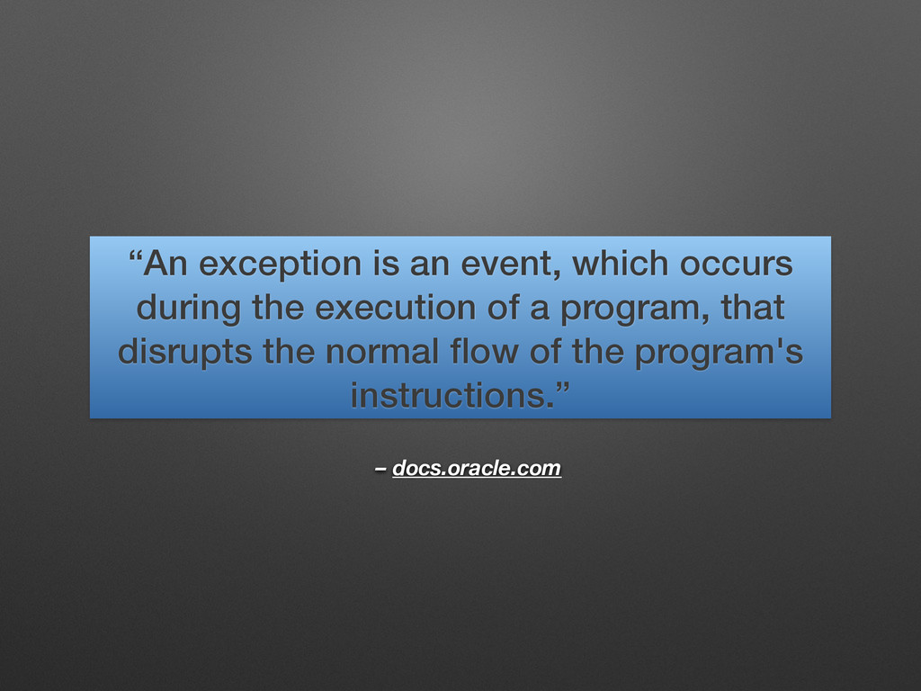 """– docs.oracle.com """"An exception is an event, wh..."""