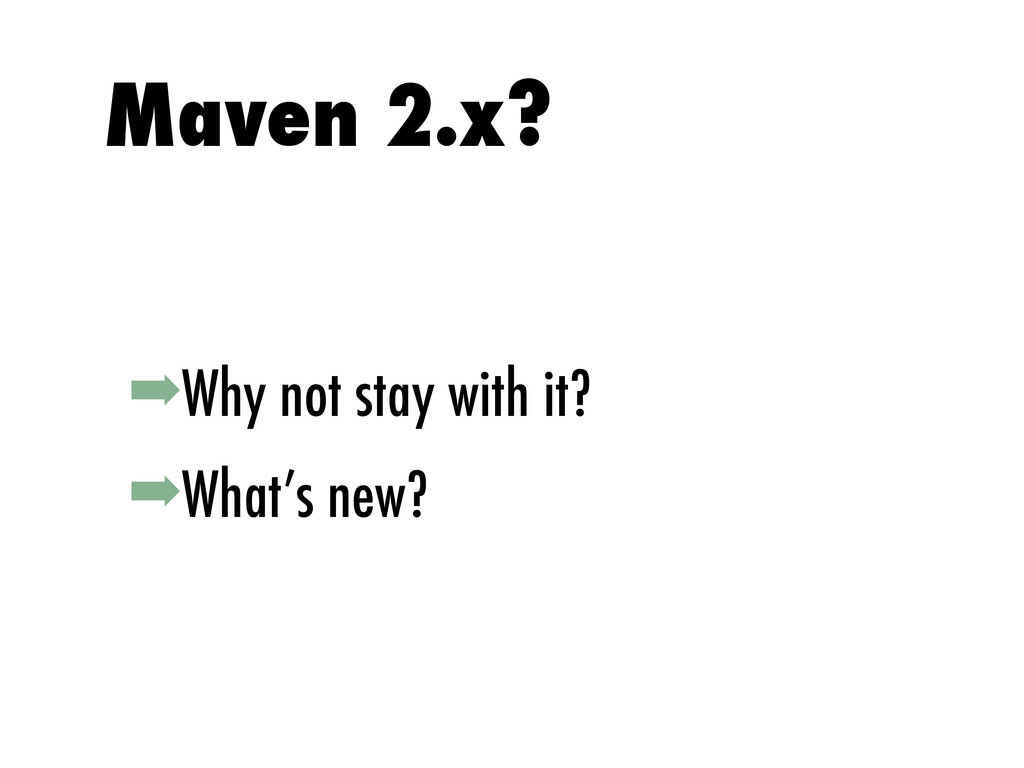 ➡Why not stay with it? ➡What's new? Maven 2.x?