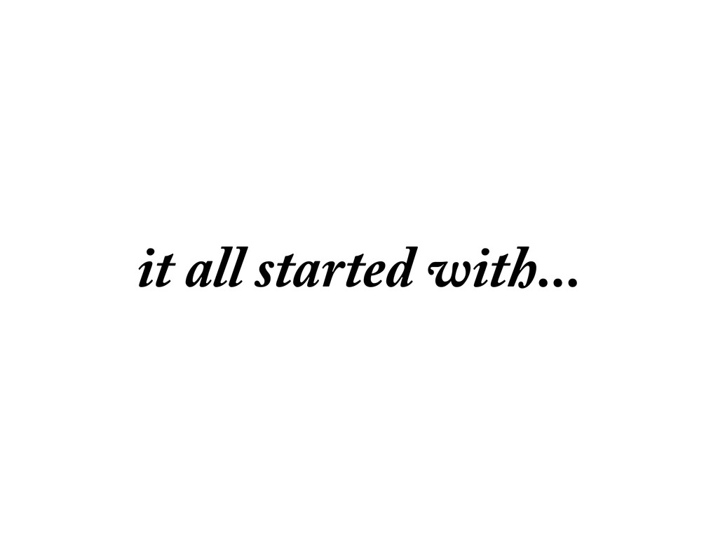 it all started with...
