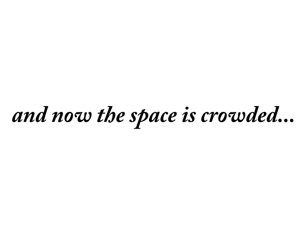 and now the space is crowded...