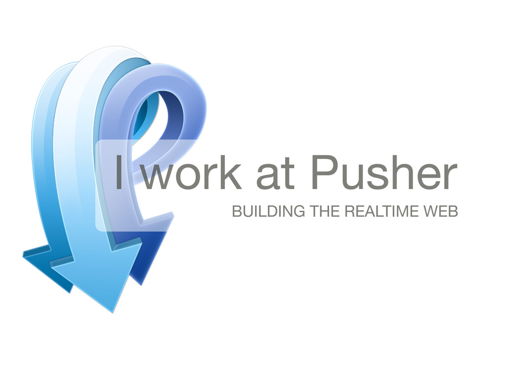 I work at Pusher BUILDING THE REALTIME WEB