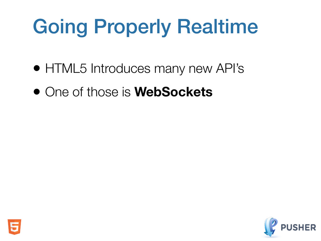 Going Properly Realtime • HTML5 Introduces many...