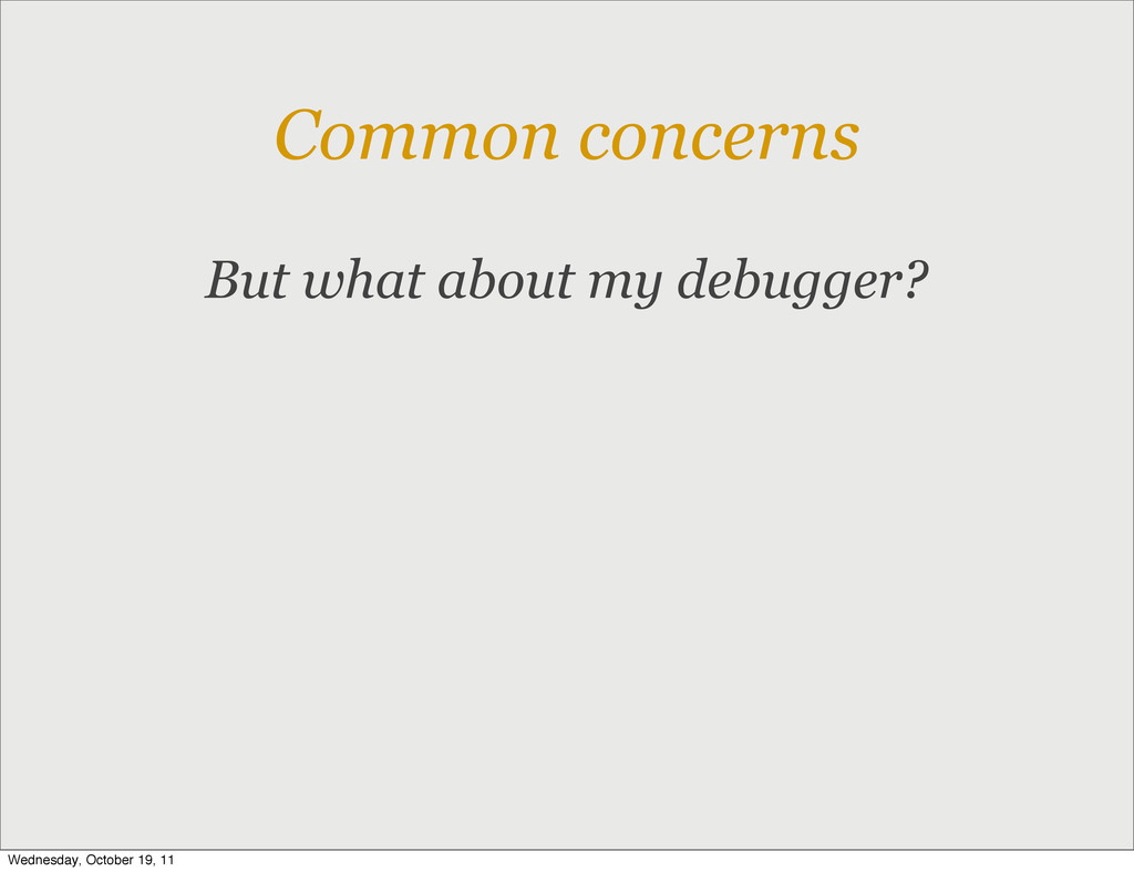 Common concerns But what about my debugger? Wed...