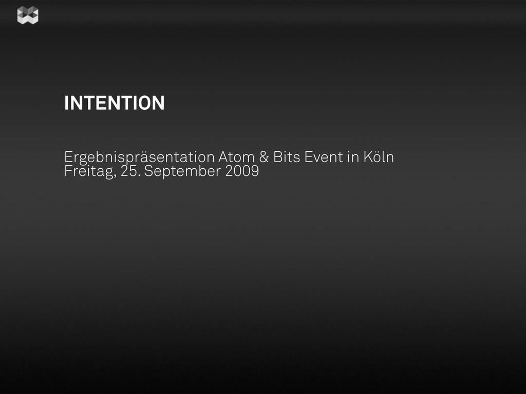 INTENTION Ergebnispräsentation Atom & Bits Even...