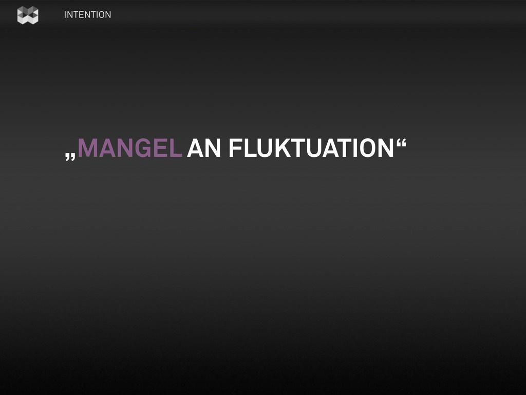 """INTENTION """"MANGEL AN FLUKTUATION"""""""