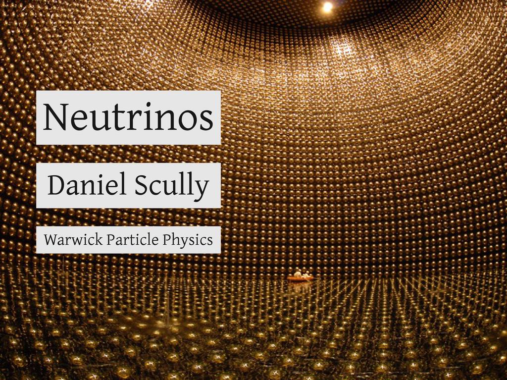 Neutrinos Daniel Scully Warwick Particle Physics