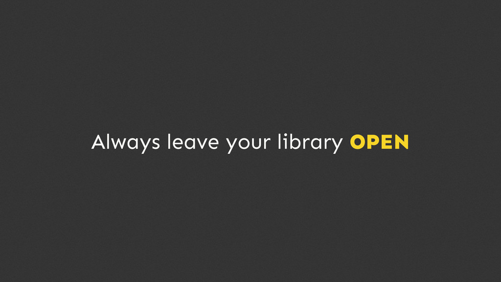 Always leave your library OPEN