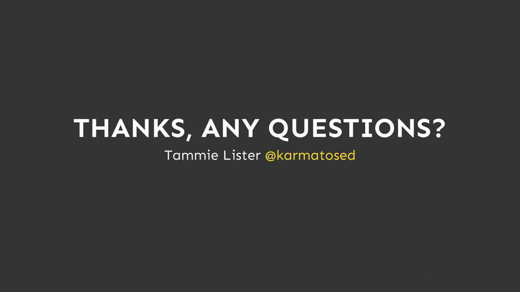 Tammie Lister @karmatosed THANKS, ANY QUESTIONS?