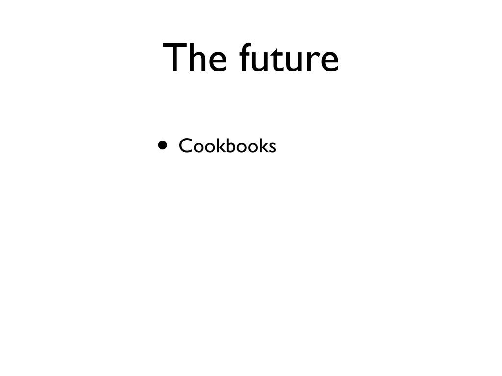 The future • Cookbooks