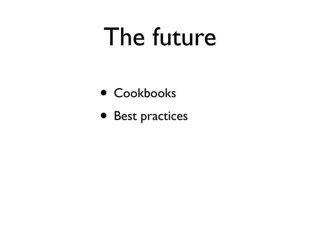 The future • Cookbooks • Best practices