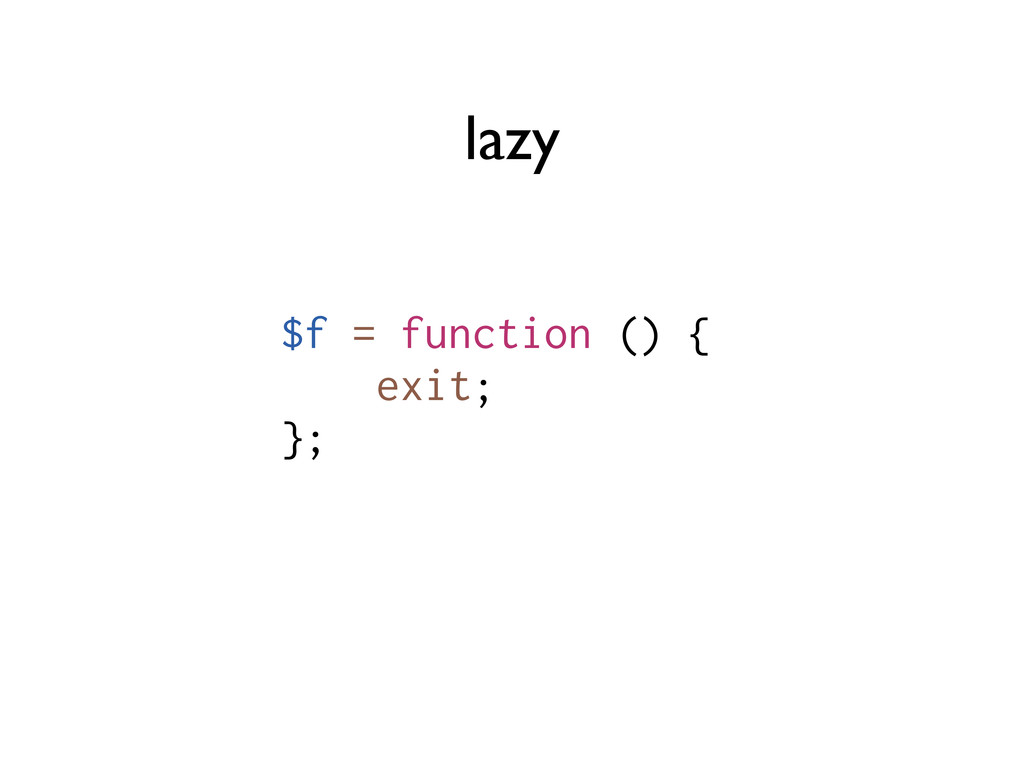lazy $f = function () { exit; };