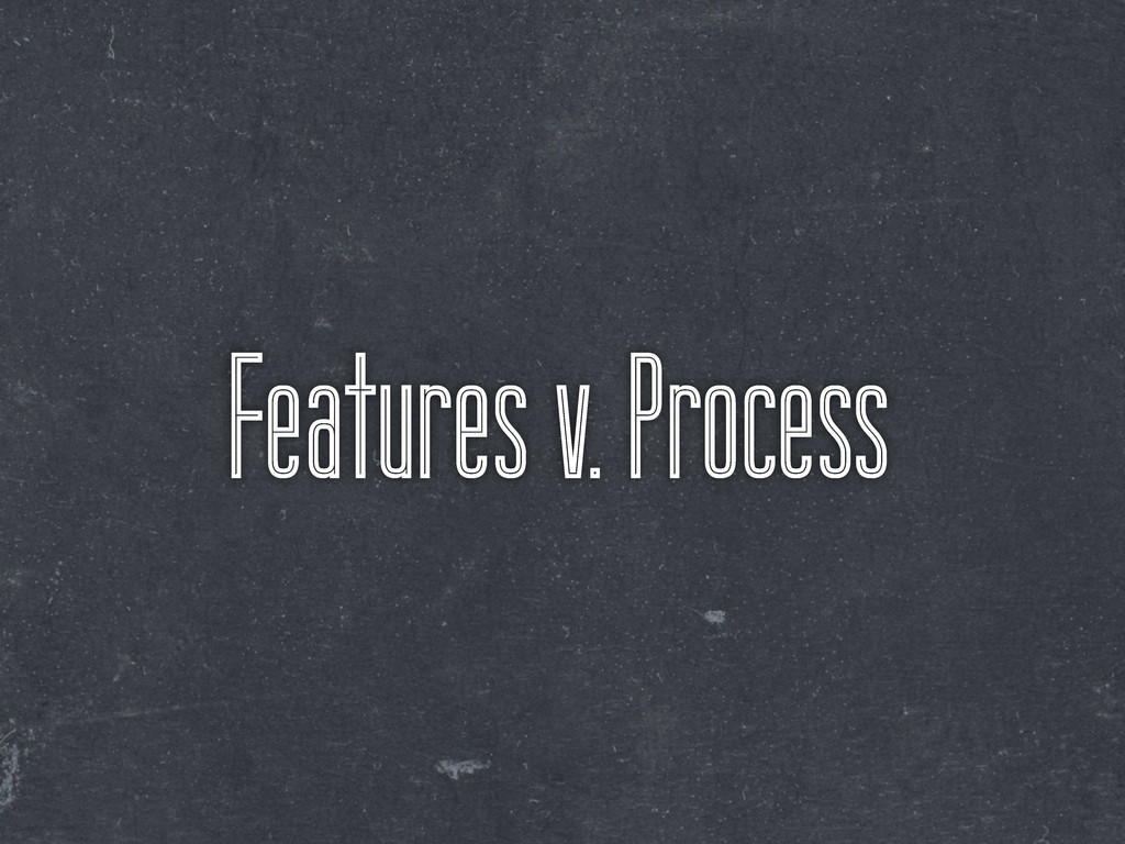 Features v. Process
