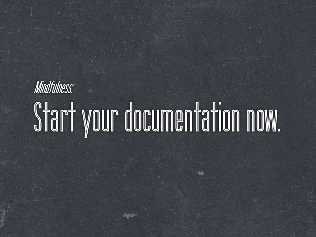 Start your documentation now. Mindfulness:
