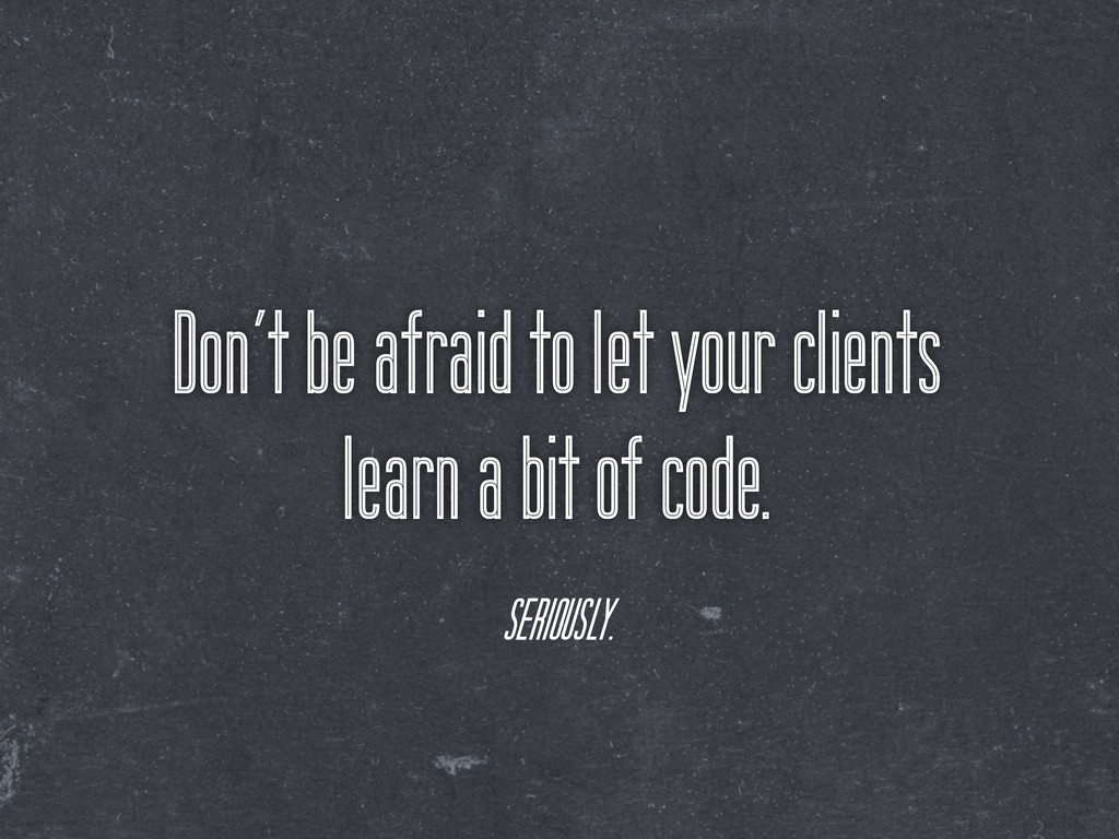 Don't be afraid to let your clients learn a bit...