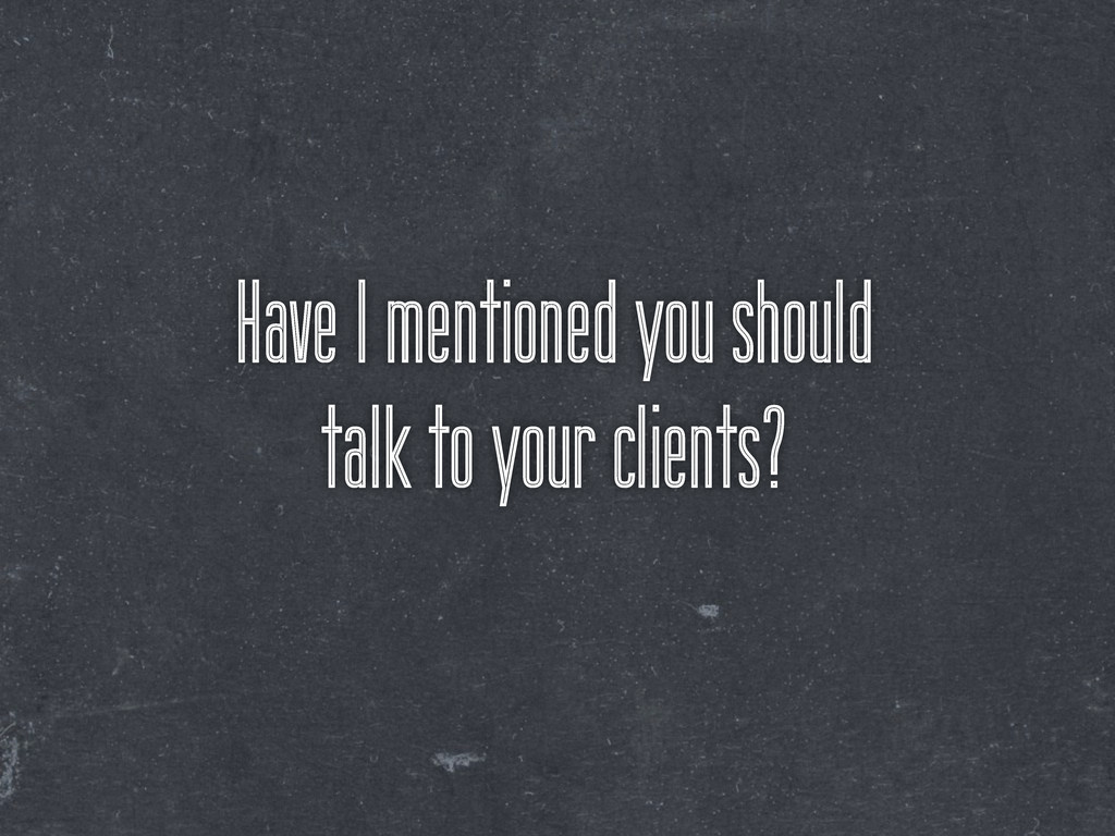 Have I mentioned you should talk to your client...