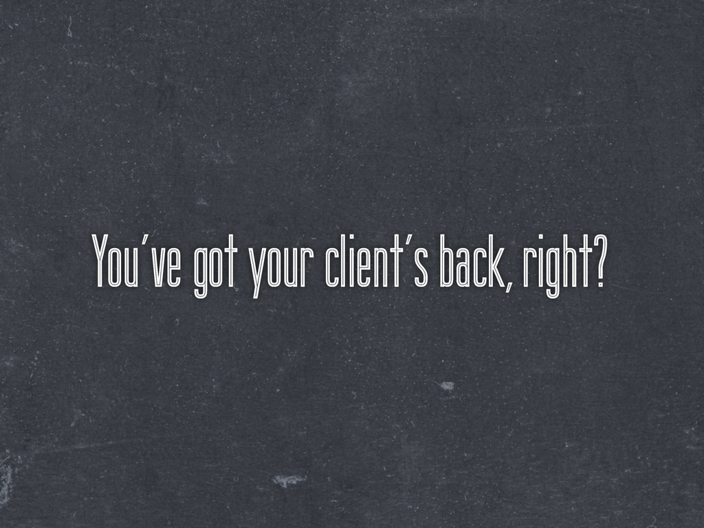 You've got your client's back, right?