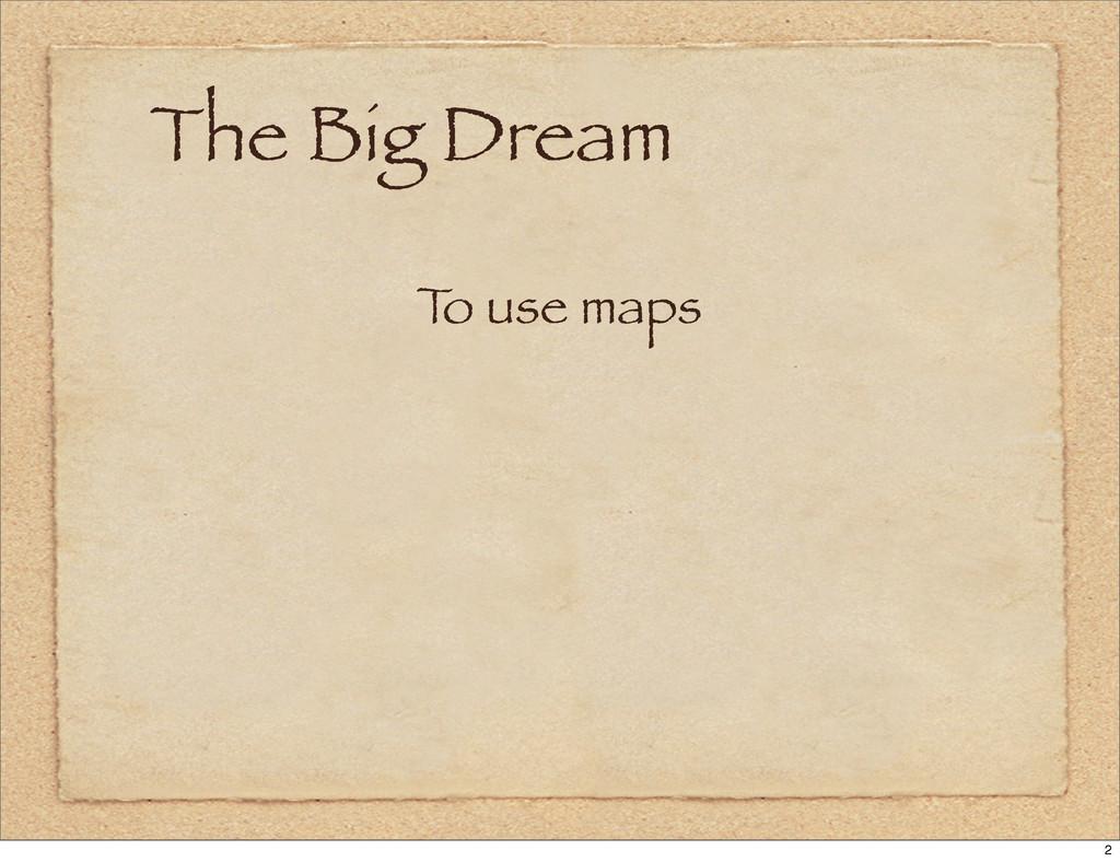 The Big Dream T o use maps 2