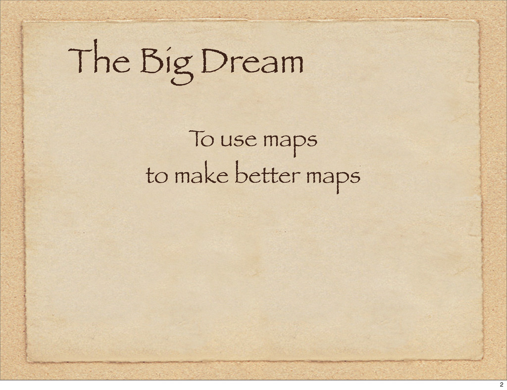 The Big Dream T o use maps to make better maps 2