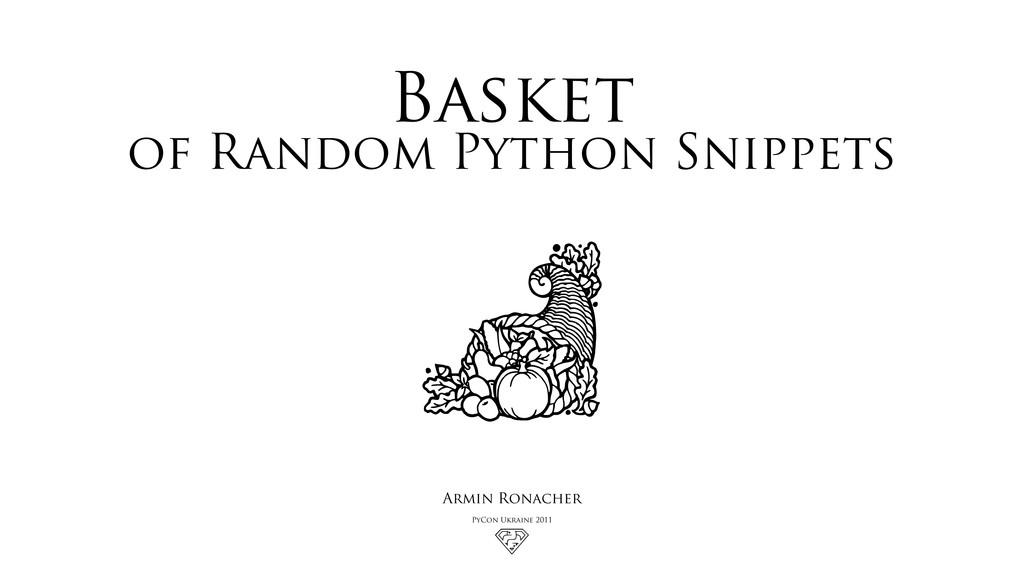 Basket of Random Python Snippets Armin Ronacher...