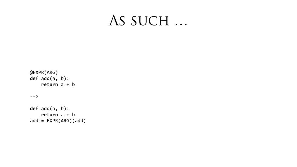 As such … @EXPR(ARG) def add(a, b):  ...