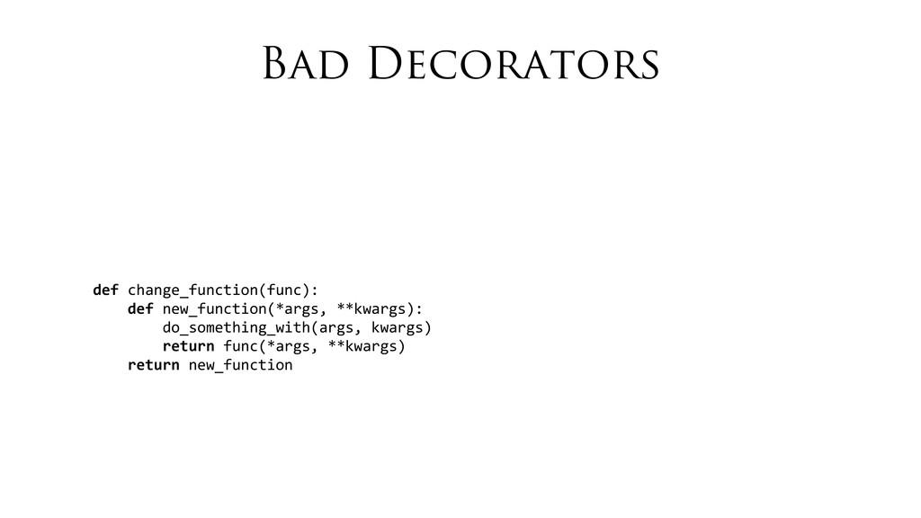 Bad Decorators def change_function(func): ...