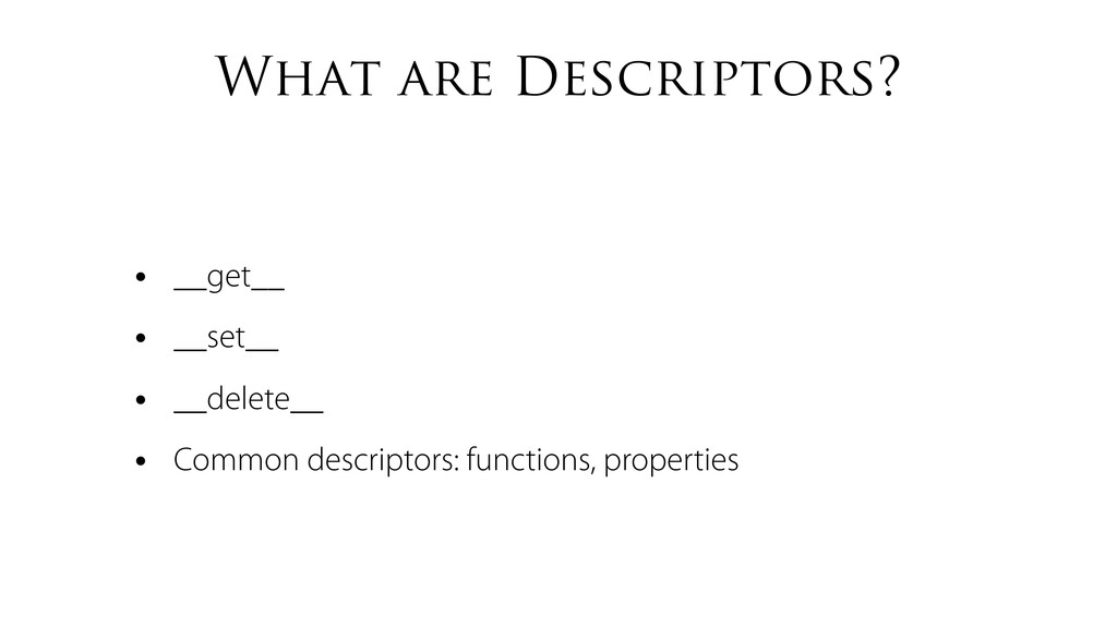 What are Descriptors? • __get__ • __set__ • __d...