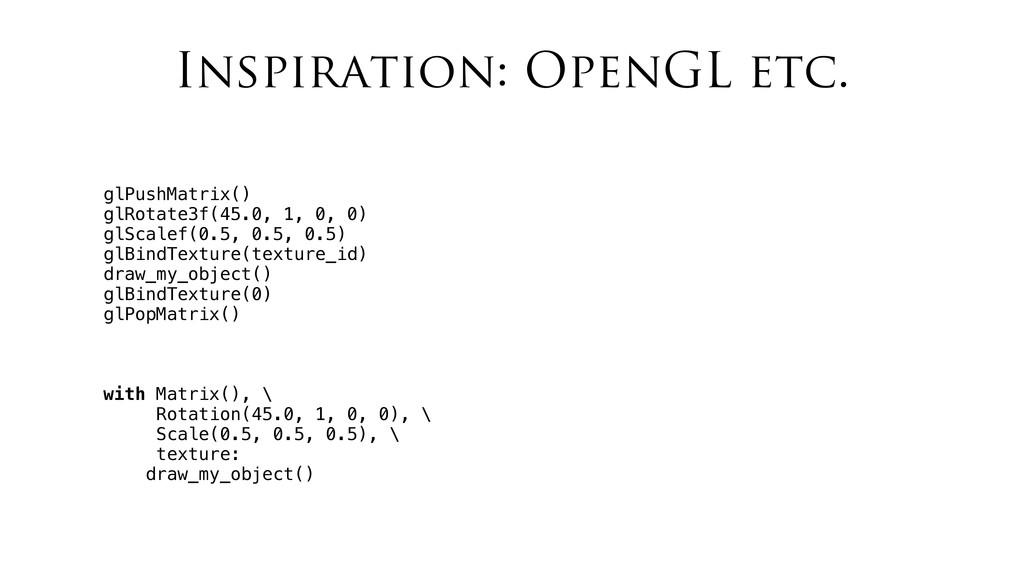 Inspiration: OpenGL etc. glPushMatrix() glRotat...