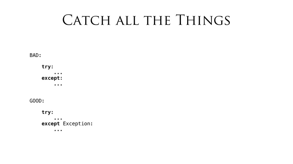 Catch all the Things BAD: try: ... except: ... ...
