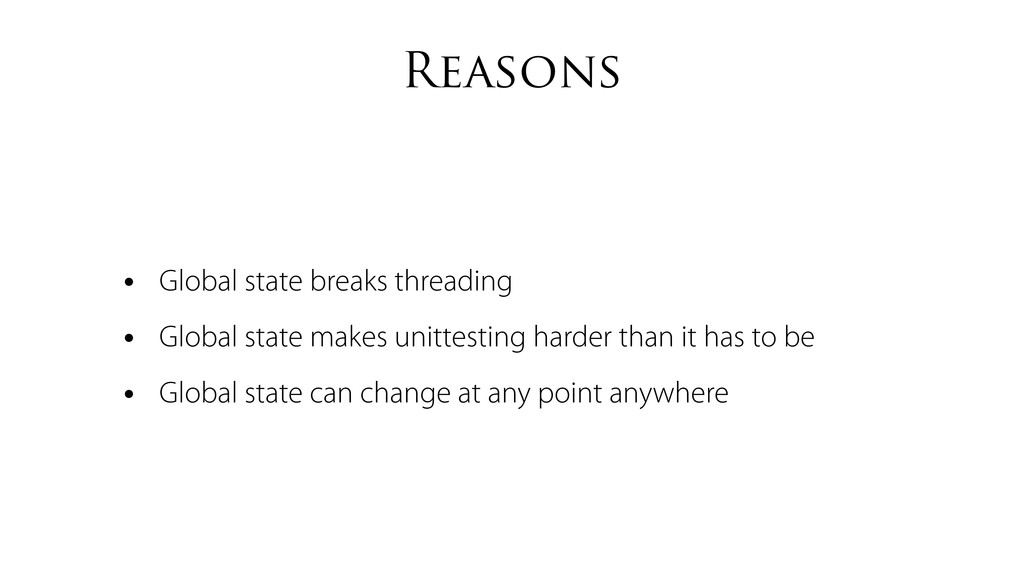 Reasons • Global state breaks threading • Globa...