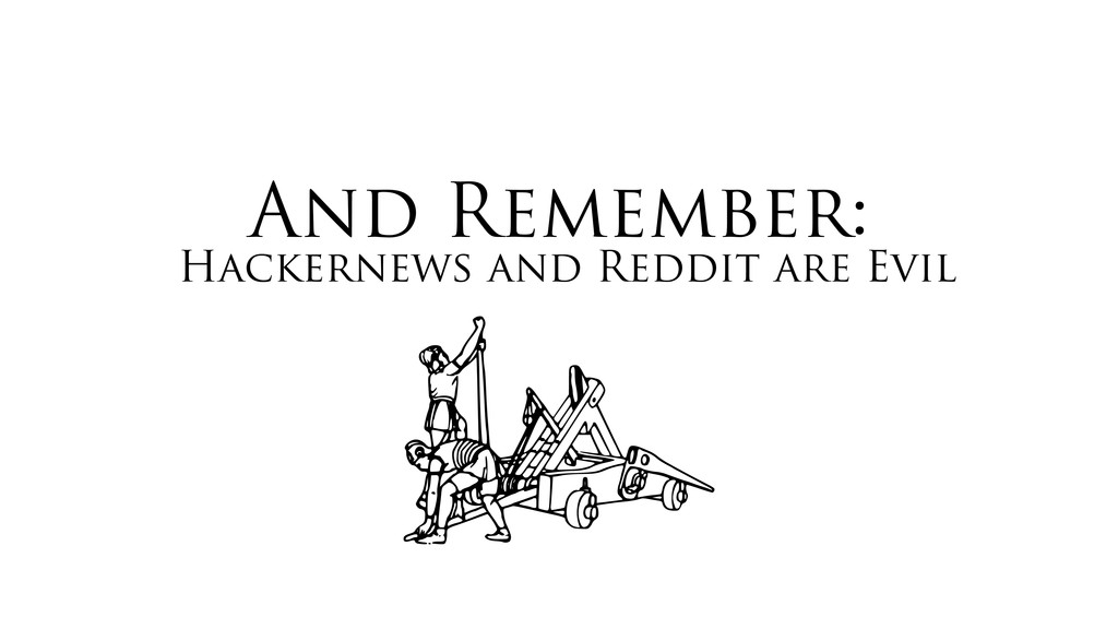 And Remember: Hackernews and Reddit are Evil