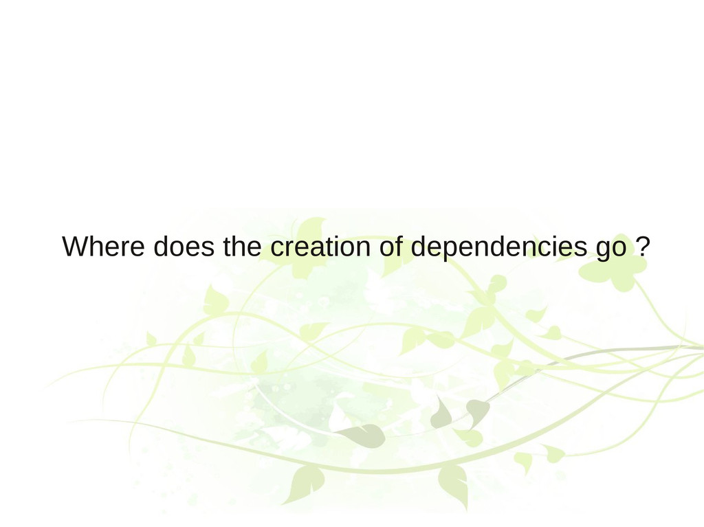 Where does the creation of dependencies go ?
