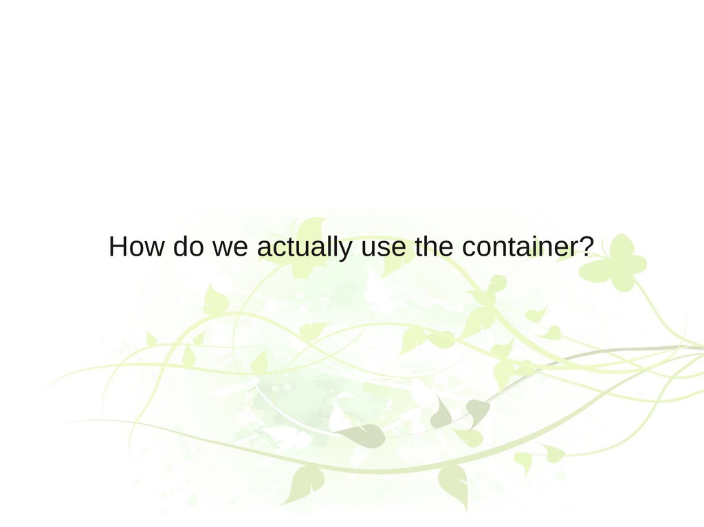 How do we actually use the container?