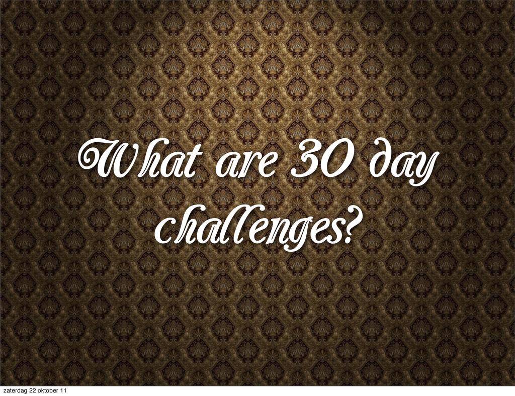 What are 30 day challenges? zaterdag 22 oktober...