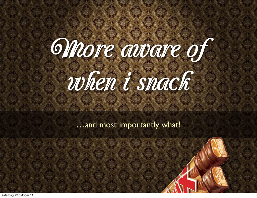 More aware of when i snack …and most importantl...