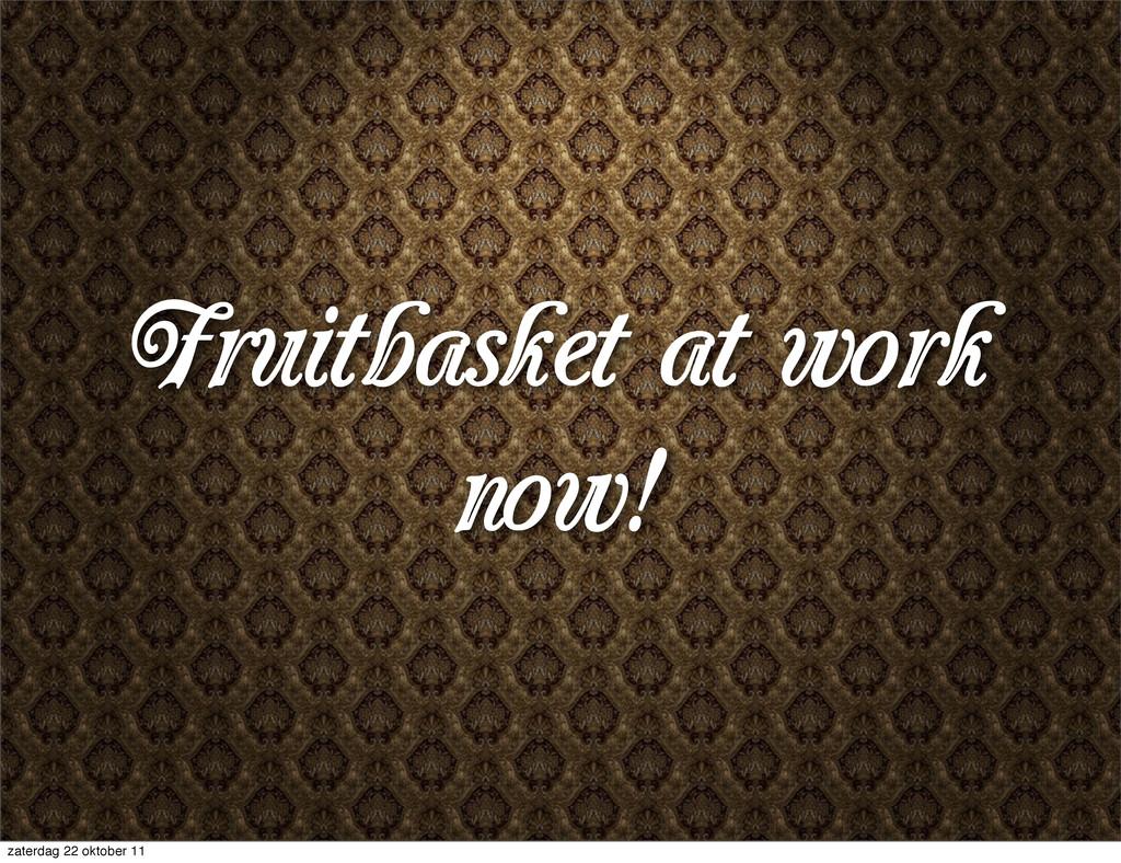 Fruitbasket at work now! zaterdag 22 oktober 11
