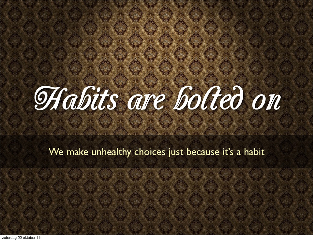 Habits are bolted on We make unhealthy choices ...
