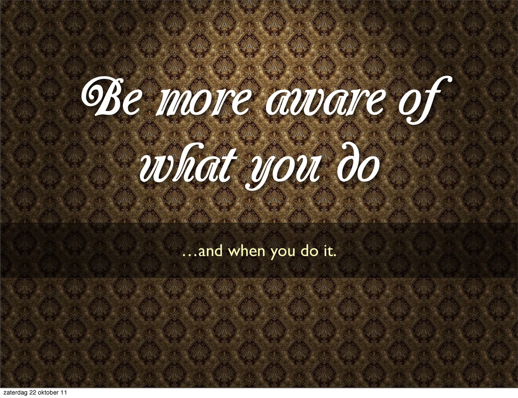 Be more aware of what you do …and when you do i...